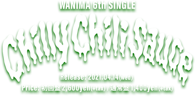 WANIMA 6th Single「Chilly Chili Sauce ] 2021.04.14(wed) Release!! 初回盤(CD+DVD) 2,600yen(+tax) / 通常盤(CD) 1,400yen(+tax)