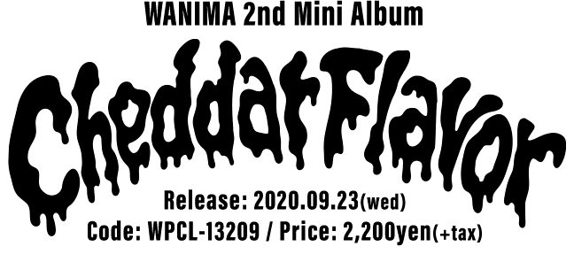 WANIMA 2nd Mini Album [ Cheddar Flavor ] 2020.09.23(wed) Release!! Code: WPCL-13209 / Price: 2,200yen(+tax)