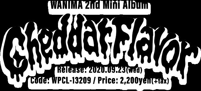 WANIMA 2nd Mini Album [ Cheddar Flavor ] 2020.09.23(wed) Release!! Code: WPCL-13209 / Price: 2,200yen(+tax)