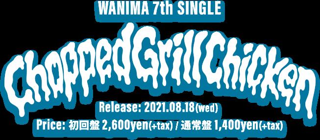 WANIMA 7th Single「Chopped Grill Chicken」2021.08.18(水)発売!! 初回盤(CD+DVD) 2,600yen(+tax) / 通常盤(CD) 1,400yen(+tax)